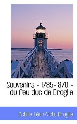 Souvenirs - 1785-1870 - Du Feu Duc de Broglie