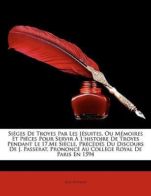 Siges de Troyes Par Les Jsuites, Ou Memoires Et Pices Pour Servir L'Histoire de Troyes Pendant Le 17.Me Siecle, Prcds Du Discours de J. Passerat, Pron