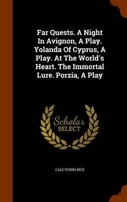Far Quests. a Night in Avignon, a Play. Yolanda of Cyprus, a Play. at the World's Heart. the Immortal Lure. Porzia, a Play