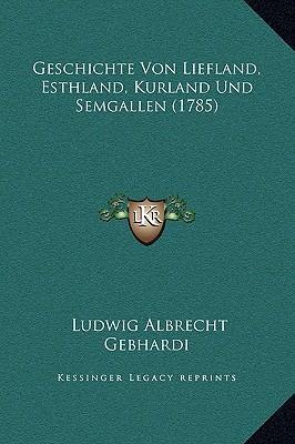 Geschichte Von Liefland, Esthland, Kurland Und Semgallen (1785)