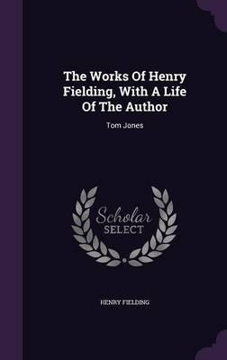 The Works of Henry Fielding, with a Life of the Author