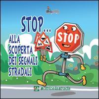 Stop... Alla scoperta dei segnali stradali. Ediz. illustrata