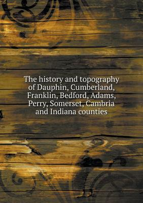 The History and Topography of Dauphin, Cumberland, Franklin, Bedford, Adams, Perry, Somerset, Cambria and Indiana Counties