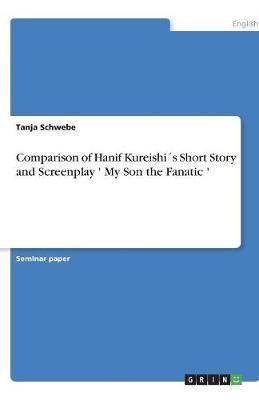 Comparison of Hanif Kureishi´s Short Story and Screenplay ' My Son the Fanatic '