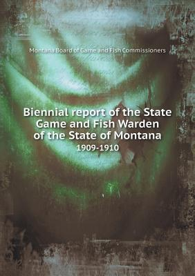 Biennial Report of the State Game and Fish Warden of the State of Montana 1909-1910