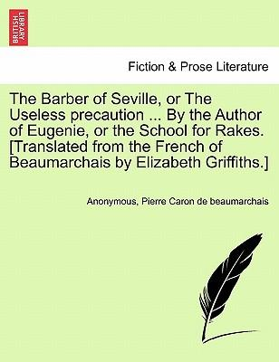 The Barber of Seville, or The Useless precaution ... By the Author of Eugenie, or the School for Rakes. [Translated from the French of Beaumarchais by Elizabeth Griffiths.]