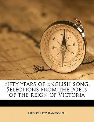 Fifty Years of English Song. Selections from the Poets of the Reign of Victoria