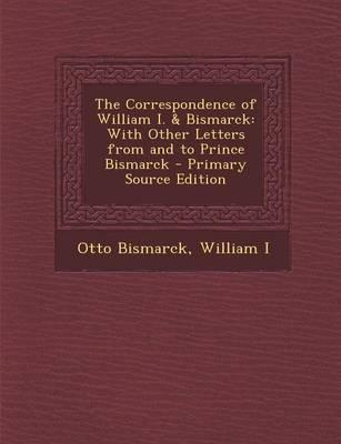 The Correspondence of William I. & Bismarck