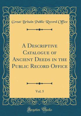 A Descriptive Catalogue of Ancient Deeds in the Public Record Office, Vol. 5 (Classic Reprint)
