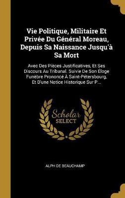 Vie Politique, Militaire Et Privée Du Général Moreau, Depuis Sa Naissance Jusqu'à Sa Mort