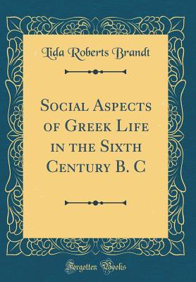 Social Aspects of Greek Life in the Sixth Century B. C (Classic Reprint)