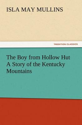 The Boy from Hollow Hut A Story of the Kentucky Mountains