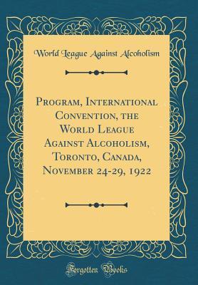 Program, International Convention, the World League Against Alcoholism, Toronto, Canada, November 24-29, 1922 (Classic Reprint)