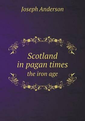 Scotland in Pagan Times the Iron Age