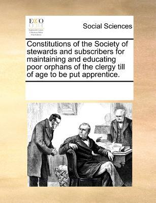 Constitutions of the Society of Stewards and Subscribers for Maintaining and Educating Poor Orphans of the Clergy Till of Age to Be Put Apprentice