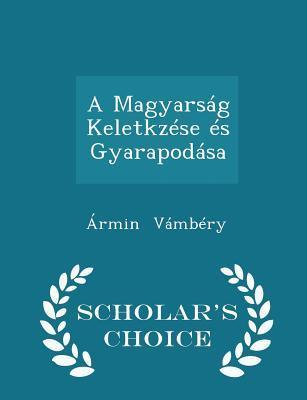 A Magyarsag Keletkzese Es Gyarapodasa - Scholar's Choice Edition