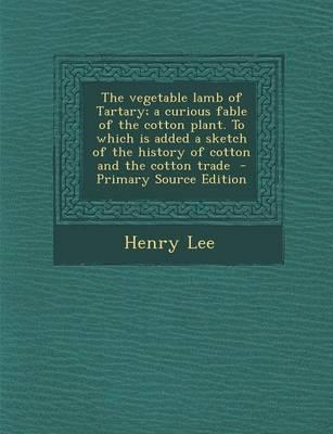 The Vegetable Lamb of Tartary; A Curious Fable of the Cotton Plant. to Which Is Added a Sketch of the History of Cotton and the Cotton Trade - Primary