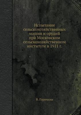 Ispytanie sel'skohozyajstvennyh mashin i orudij pri Moskovskom sel'skohozyajstvennom institute v 1911 g