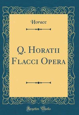 Q. Horatii Flacci Opera (Classic Reprint)