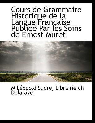 Cours de Grammaire Historique de La Langue Fran Aise Publie Par Les Soins de Ernest Muret