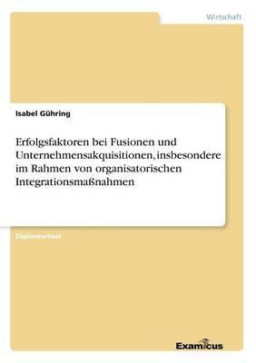 Erfolgsfaktoren bei Fusionen und Unternehmensakquisitionen, insbesondere im Rahmen von organisatorischen Integrationsmaßnahmen