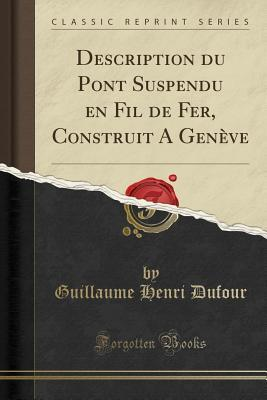 Description du Pont Suspendu en Fil de Fer, Construit A Genève (Classic Reprint)