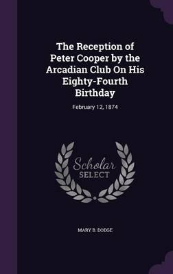 The Reception of Peter Cooper by the Arcadian Club on His Eighty-Fourth Birthday