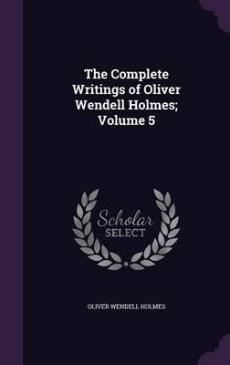 The Complete Writings of Oliver Wendell Holmes; Volume 5