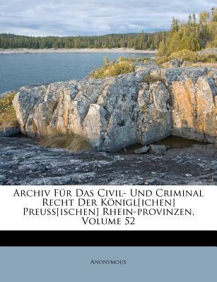 Archiv Für Das Civil- Und Criminal Recht Der Königl[ichen] Preuss[ischen] Rhein-provinzen, Volume 52