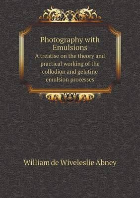 Photography with Emulsions a Treatise on the Theory and Practical Working of the Collodion and Gelatine Emulsion Processes