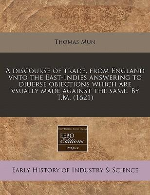 A Discourse of Trade, from England Vnto the East-Indies Answering to Diuerse Obiections Which Are Vsually Made Against the Same. by T.M. (1621)