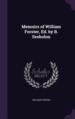 Memoirs of William Forster, Ed. by B. Seebohm