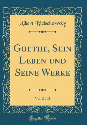 Goethe, Sein Leben und Seine Werke, Vol. 2 of 2 (Classic Reprint)