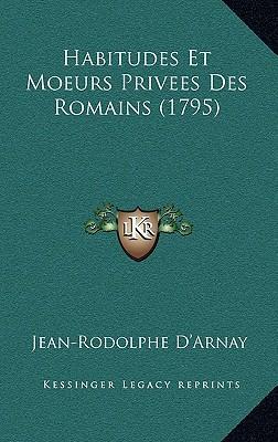 Habitudes Et Moeurs Privees Des Romains (1795) Habitudes Et Moeurs Privees Des Romains (1795)