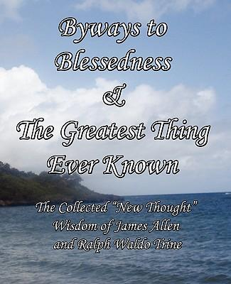 """Byways to Blessedness & The Greatest Thing Ever Known The Collected """"New Thought"""" Wisdom of James Allen and Ralph Waldo Trine"""