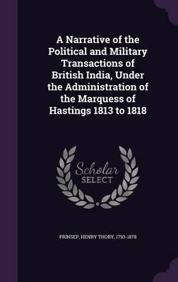A Narrative of the Political and Military Transactions of British India, Under the Administration of the Marquess of Hastings 1813 to 1818