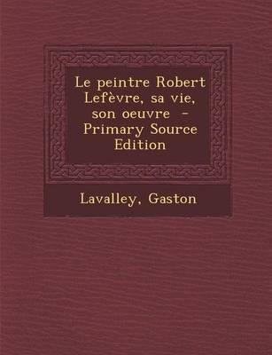 Le Peintre Robert Lefevre, Sa Vie, Son Oeuvre