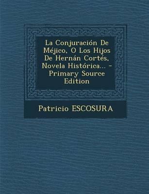 La Conjuracion de Mejico, O Los Hijos de Hernan Cortes, Novela Historica.