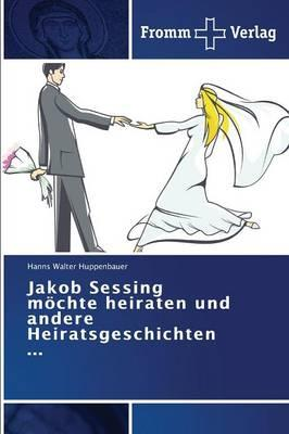 Jakob Sessing möchte heiraten und andere Heiratsgeschichten ...