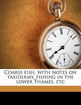 Coarse Fish, with Notes on Taxidermy, Fishing in the Lower Thames, Etc