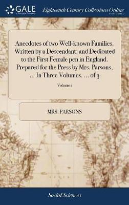 Anecdotes of Two Well-Known Families. Written by a Descendant; And Dedicated to the First Female Pen in England. Prepared for the Press by Mrs. Parsons, ... in Three Volumes. ... of 3; Volume 1