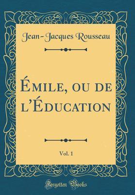 Émile, ou de l'Éducation, Vol. 1 (Classic Reprint)