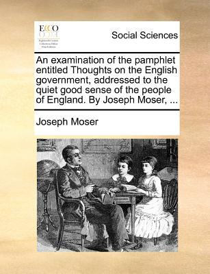 An Examination of the Pamphlet Entitled Thoughts on the English Government, Addressed to the Quiet Good Sense of the People of England. by Joseph Mos