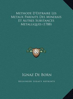 Methode D'Extraire Les Metaux Parfaits Des Minerais Et Autremethode D'Extraire Les Metaux Parfaits Des Minerais Et Autres Substances Metalliques (1788