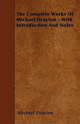 The Complete Works Of Michael Drayton - With Introduction And Notes