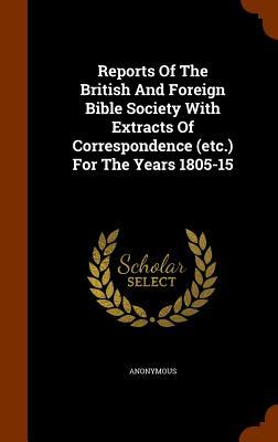 Reports of the British and Foreign Bible Society with Extracts of Correspondence (Etc.) for the Years 1805-15