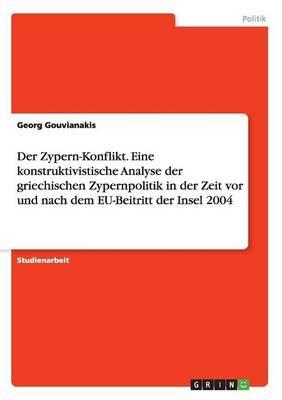 Der Zypern-Konflikt. Eine konstruktivistische Analyse der griechischen Zypernpolitik in der Zeit vor und nach dem EU-Beitritt der Insel 2004