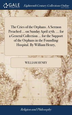 The Cries of the Orphans. a Sermon Preached ... on Sunday April 27th. ... for a General Collection ... for the Support of the Orphans in the Foundling Hospital. by William Henry,