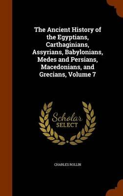The Ancient History of the Egyptians, Carthaginians, Assyrians, Babylonians, Medes and Persians, Macedonians, and Grecians, Volume 7