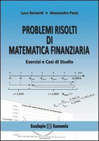Problemi risolti di matematica finanziaria. Esercizi e casi di studio
